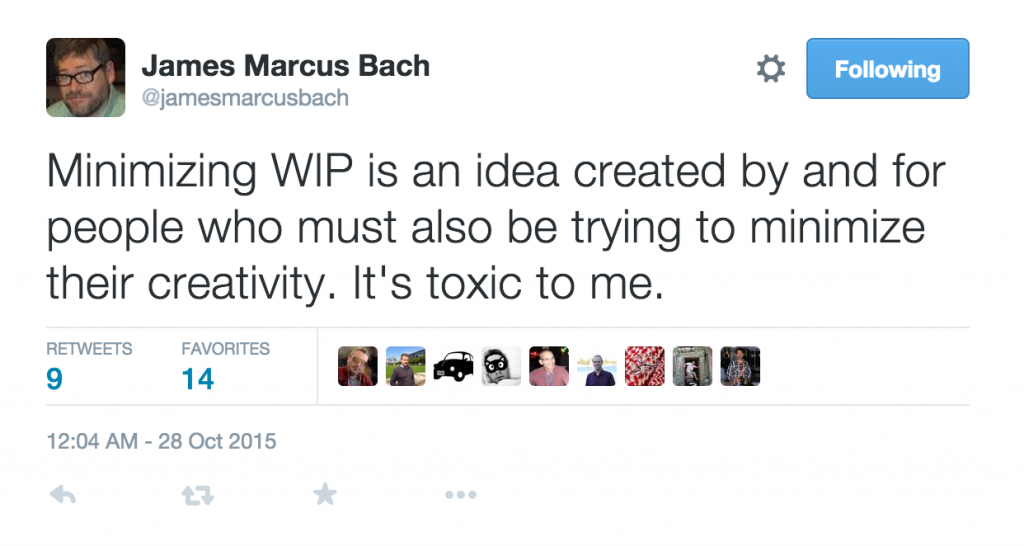 "James Bach: ""Minimizing WIP is an idea created by and for people who must also be trying to minimize their creativity. It's toxic to me."" via twitter"