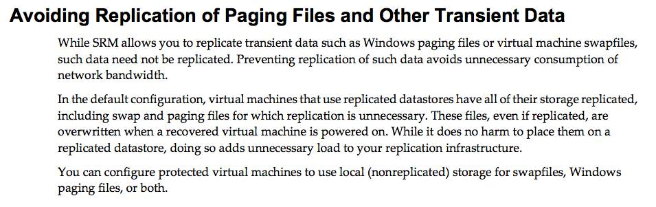 Avoiding Replication of Paging Files and Other Transient Data: While SRM allows you to replicate transient data such as Windows paging files or virtual machine swapfiles, such data need not be replicated. Preventing replciation of such data avoids unnecessary consumption of network bandwidth. In the default configuration, virtual machines that use replicated datastores have all of their storage replciated including swap and paging files for which replication is unnecessary. These files, even if replicated, are overwritten when a recoved virtual machine is powered on. While it does no harm to place them on a replicated datastore, doing so adds unnecessary load to your replication infrastructure. You can configure protected virutal machines to use local (nonreplicated) storage for swapfiles, Windows paging files, or both.